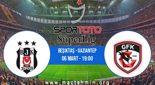 Beşiktaş - Gaziantep İddaa Analizi ve Tahmini 06 Mart 2021