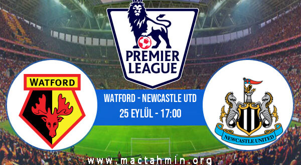 Watford - Newcastle Utd İddaa Analizi ve Tahmini 25 Eylül 2021